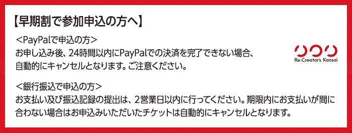 【早期割で参加申込の方へ】PayPalでお申込の方は、お申し込み後、24時間以内にPayPalでの決済を完了できない場合、自動的にキャンセルとなります。ご注意ください。銀行振込でお申込の方は、お支払い及び振込記録の提出は、2営業日以内に行ってください。期限内にお支払いが間に合わない場合はお申込みいただいたチケットは自動的にキャンセルとなります。
